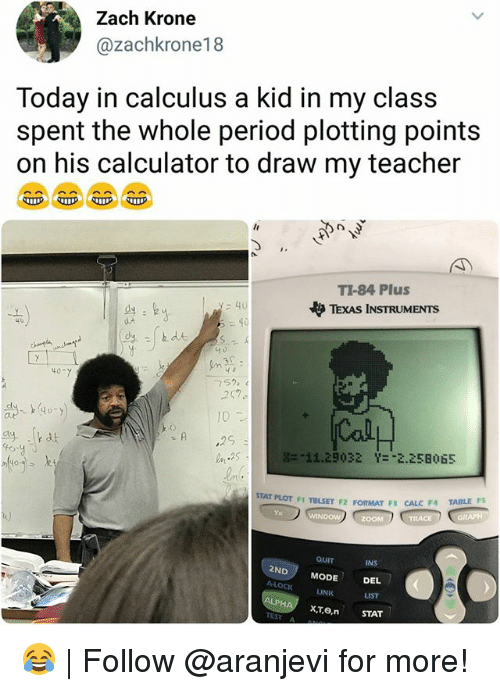 "Memes, Period, and Teacher: Zach Krone  @zachkrone18  Today in calculus a kid in my class  spent the whole period plotting points  on his calculator to draw my teacher  TI-84 Plus  やTEXAS INSTRUMENTS  40  40  752  257  10  噐:11.29032  Y-""2,258  65  STAT PLOT FI TBLSET F2 FORMAT F3 CALC F4 TAILE  t)  INS  2ND MODE DEL  LINK  LIST  xTo, STAT  TEST A 😂 