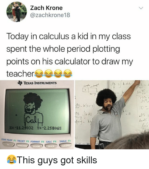 Memes, Period, and Teacher: Zach Krone  @zachkrone18  Today in calculus a kid in my class  spent the whole period plotting  points on his calculator to draw my  teacher  やTEXAS INSTRUMENTS  40-  257.  10  25  壯-11.29032  Y-一2.258065  OT F1 TBLSET F2 FORMAT F3 CALC F4 TABLE Ps  WIND  ZOOM 😂This guys got skills