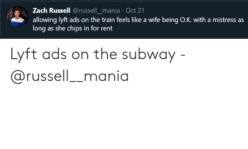 Subway, Train, and Wife: Zach Russell @russell_mania Oct 21  allowing lyft ads on the train feels like a wife being O.K. with a mistress as  long as she chips in for rent Lyft ads on the subway - @russell__mania