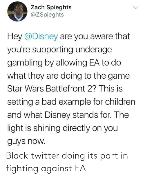 Bad, Children, and Disney: Zach Spieghts  @ZSpieghts  Hey @Disney are you aware that  you're supporting underage  gambling by allowing EA to do  what they are doing to the game  Star Wars Battlefront 2? This is  setting a bad example for children  and what Disney stands for. The  light is shining directly on you  guys noW. Black twitter doing its part in fighting against EA