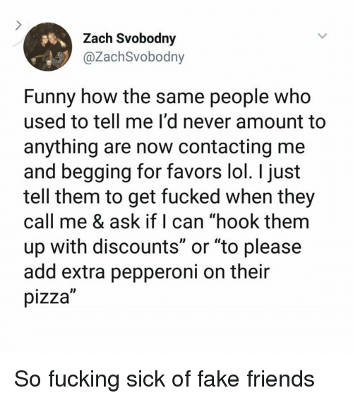 """Fake, Friends, and Fucking: Zach Svobodny  @ZachSvobodny  Funny how the same people who  used to tell me I'd never amount to  anything are now contacting me  and begging for favors lol. I just  tell them to get fucked when they  call me & ask if I can """"hook them  up with discounts or """"to please  add extra pepperoni on their  pizza So fucking sick of fake friends"""