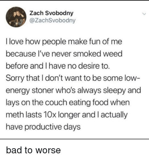 Bad, Energy, and Food: Zach Svobodny  @ZachSvobodny  I love how people make fun of me  because l've never smoked weed  before and I have no desire to.  Sorry that I don't want to be some low  energy stoner who's always sleepy and  lays on the couch eating food when  meth lasts 10x longer and I actually  have productive days bad to worse