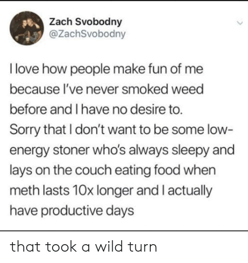Energy, Food, and Lay's: Zach Svobodny  @ZachSvobodny  I love how people make fun of me  because l've never smoked weed  before and I have no desire to.  Sorry that I don't want to be some low  energy stoner who's always sleepy and  lays on the couch eating food when  meth lasts 10x longer and I actually  have productive days that took a wild turn