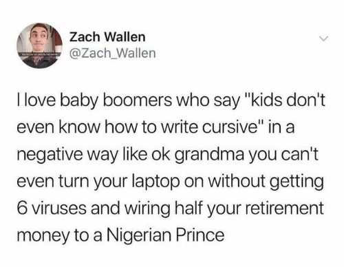 "Dank, Grandma, and Love: Zach Wallen  @Zach Wallen  I love baby boomers who say ""kids don't  even know how to write cursive"" in a  negative way like ok grandma you can't  even turn your laptop on without getting  6 viruses and wiring half your retirement  money to a Nigerian Prince"