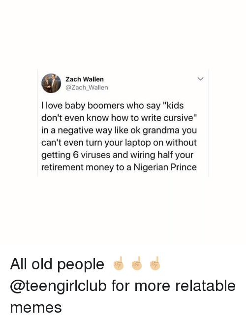 "Grandma, Love, and Memes: Zach Wallen  @Zach_Wallen  I love baby boomers who say ""kids  don't even know how to write cursive""  in a negative way like ok grandma you  can't even turn your laptop on without  getting 6 viruses and wiring half your  retirement money to a Nigerian Prince All old people ☝🏼☝🏼☝🏼 @teengirlclub for more relatable memes"