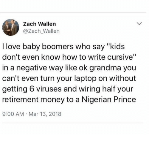 "Dank, Grandma, and Love: Zach Wallen  @Zach_Wallen  I love baby boomers who say ""kids  don't even know how to write cursive""  in a negative way like ok grandma you  can't even turn your laptop on without  getting 6 viruses and wiring half your  retirement money to a Nigerian Prince  9:00 AM Mar 13, 2018"