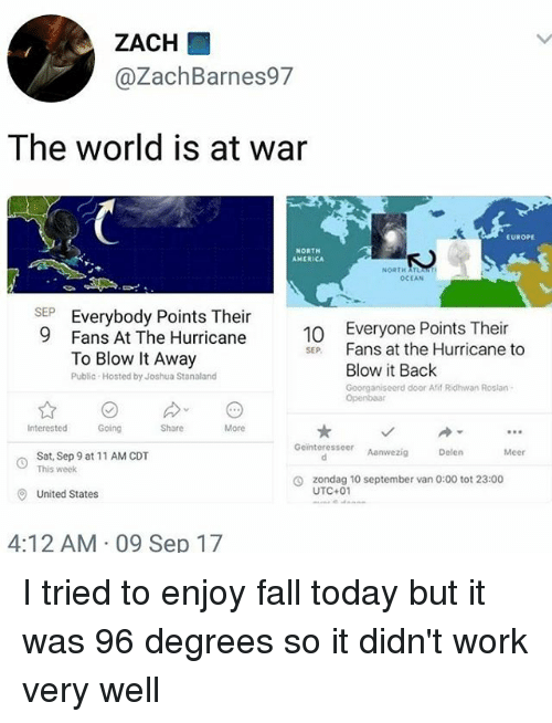 America, Fall, and Memes: ZACH  @ZachBarnes97  The world is at war  EUROPE  NORTH  AMERICA  NORTH  OCEAN  SEEverybody Points Their  9 Fans At The Hurricane  10 Everyone Points Their  SE Fans at the Hurricane to  To Blow It Away  Public- Hosted by Joshua Stanaland  Blow it Back  Georganiseerd door Afif Ridhwan Roslan  Going  Share  More  Geinteresseer Aanwezig  Delen  Meer  Sat, Sep 9 at 11 AM CDT  This week  zondag 10 september van 0:00 tot 23:00  UTC+01  O  United States  4:12 AM 09 Sep 17 I tried to enjoy fall today but it was 96 degrees so it didn't work very well