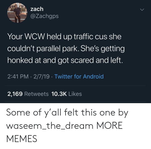 Android, Dank, and Memes: zach  @Zachgps  Your WCW held up traffic cus she  couldn't parallel park. She's getting  honked at and got scared and left.  2:41 PM 2/7/19 Twitter for Android  2,169 Retweets 10.3K Likes Some of y'all felt this one by waseem_the_dream MORE MEMES