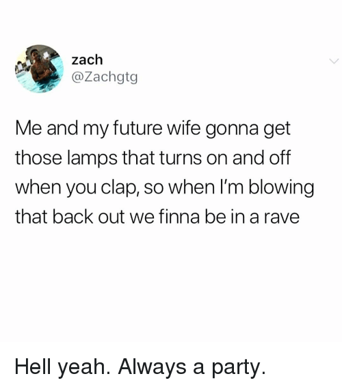 Future, Memes, and Party: zach  @Zachgtg  Me and my future wife gonna get  those lamps that turns on and off  when you clap, so when I'm blowing  that back out we finna be in a rave Hell yeah. Always a party.