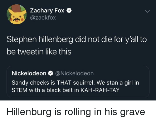 Nickelodeon, Sandy Cheeks, and Stan: Zachary Fox Q  @zackfox  Stephen hillenberg did not die for y'all to  be tweetin like this  Nickelodeon @Nickelodeon  Sandy cheeks is THAT squirrel. We stan a girl in  STEM with a black belt in KAH-RAH-TAY Hillenburg is rolling in his grave