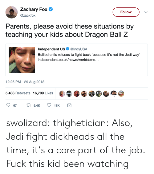 Jedi, News, and Parents: Zachary Fox  @zackfox  Follow  Parents, please avoid these situations by  teaching your kids about Dragon Ball Z  Independent US. @IndyUSA  Bullied child refuses to fight back 'because it's not the Jedi way'  independent.co.uk/news/world/ame..  2:26 PM -29 Aug 2018  5,408 Retweets 16,709 Likes·  4 swolizard:  thighetician: Also, Jedi fight dickheads all the time, it's a core part of the job. Fuck this kid been watching