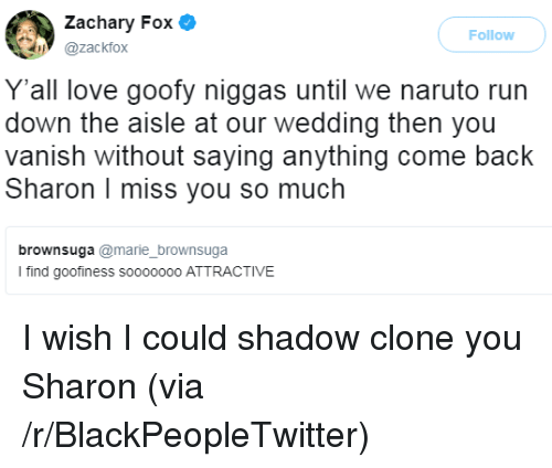 Blackpeopletwitter, Love, and Naruto: Zachary Fox .  @zackfox  Follow  Y'all love goofy niggas until we naruto run  down the aisle at our wedding then you  vanish without saying anything come back  Sharon I miss you so much  brownsuga @marie brownsuga  I find goofiness soo0d00o ATTRACTIVE <p>I wish I could shadow clone you Sharon (via /r/BlackPeopleTwitter)</p>