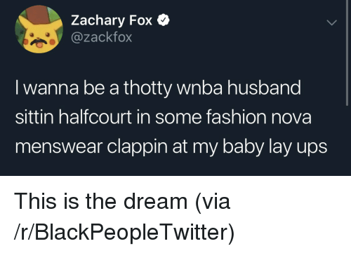 Blackpeopletwitter, Fashion, and Ups: Zachary Fox  @zackfox  I wanna be a thotty wnba husband  sittin halfcourt in some fashion nova  menswear clappin at my baby lay ups This is the dream (via /r/BlackPeopleTwitter)