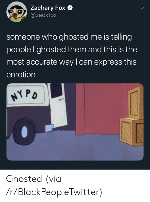 Blackpeopletwitter, Express, and Fox: Zachary Fox  @zackfox  someone who ghosted me is telling  people I ghosted them and this is the  most accurate way lcan express this  emotion  PD Ghosted (via /r/BlackPeopleTwitter)
