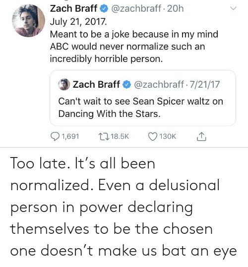Abc, Dancing, and Zach Braff: @zachbraff 20h  Zach Braff  July 21, 2017.  Meant to be a joke because in my mind  ABC would never normalize such an  incredibly horrible person  Zach Braff @zachbraff 7/21/17  Can't wait to see Sean Spicer waltz on  Dancing With the Stars.  1,691  18.5K  130K Too late. It's all been normalized. Even a delusional person in power declaring themselves to be the chosen one doesn't make us bat an eye