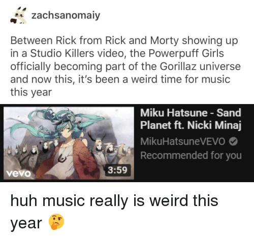 Girls, Huh, and Music: zachsanomaiy  Between Rick from Rick and Morty showing up  in a Studio Killers video, the Powerpuff Girls  officially becoming part of the Gorillaz universe  and now this, it's been a weird time for music  this year  Miku Hatsune Sand  Planet ft. Nicki Minaj  MikuHatsuneVEVO  Recommended for you  3:59  vevo huh music really is weird this year 🤔