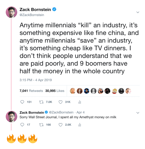 """Money, Sorry, and China: Zack Bornstein  @ZackBornstein  Anytime millennials """"kill an industry, it's  something expensive like fine china, and  anytime millennials """"save"""" an industry,  it's something cheap like TV dinners. I  don't think people understand that we  are paid poorly, and 9 boomers have  half the money in the whole country  3:15 PM-4 Apr 2019  7,041 Retweets 30,995 Likes  ס 151 t: 7.OK  31 K  ili  Zack Bornstein Φ @ZackBornstein . Apr 4  Sorry Wall Street Journal, I spent all my Amethyst money on milk  ס17 166 2.6K 111 🔥🔥🔥"""