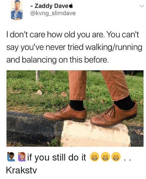 Memes, Old, and Never: Zaddy Dave*  @kvng_slimdave  I don't care how old you are. You can't  say you've never tried walking/running  and balancing on this before. 🙋🏿♂️🙋🏽if you still do it 😁😁😁 . . Krakstv