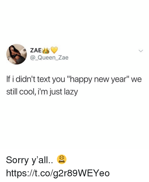 "Lazy, New Year's, and Sorry: ZAE  @_Queen_Zae  If i didn't text you ""happy new year"" we  stll cool, im just lazy Sorry y'all.. 😩 https://t.co/g2r89WEYeo"