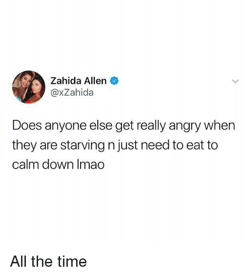 Memes, Time, and Angry: Zahida Allen  @xZahida  Does anyone else get really angry when  they are starving n just need to eat to  calm down Imao All the time