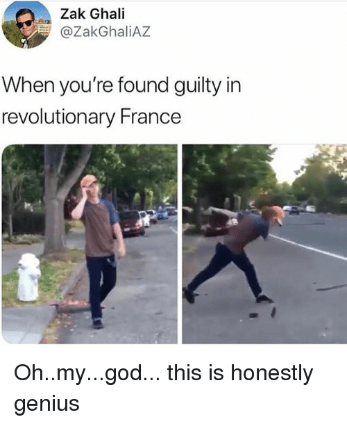 God, Ironic, and Oh My God: Zak Ghali  @ZakGhaliAZ  When you're found guilty in  revolutionary France Oh..my...god... this is honestly genius