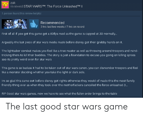 Disney, Family, and Lightsaber: zak  reviewed STAR WARSTM The Force UnleashedTM     1 person found this review helpful  Recommended  3 hrs last two weeks 7 hrs on record  First of all if you get this game get a 60fps mod as the game is capped at 30 normall..  Arguably the last piece of star wars mecia made before disney got their grubby hands on it.  The lightsaber combat makes you feel like a true master as well as throwing around troopers and mind-  tricking them to kill their buddies. The story is just a foundation to excuse you going on killing sprees  soo its pretty weird even for star wars  This game is so badass it had to be taken out of star wars canon, you can dismember troopers and feel  like a monster deciding whether you take the light or dark side.  Im so glad this came out before disney got rights otherwise they would of made this the most family  friendly thing ever as when they took over the motherfuckers cancelled the force unleashed 3..  IP Good  have to  what the fallen order  . to the table The last good star wars game