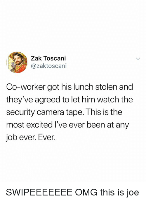 Omg, Camera, and Watch: Zak Toscani  @zaktoscani  Co-worker got his lunch stolen and  they've agreed to let him watch the  security camera tape. This is the  most excited I've ever been at any  job ever. Ever. SWIPEEEEEEE OMG this is joe