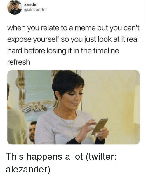 Meme, Twitter, and Girl Memes: zander  @alezander  when you relate to a meme but you can't  expose yourself so you just look at it real  hard before losing it in the timeline  refresh This happens a lot (twitter: alezander)