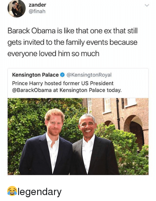 Family, Memes, and Obama: zander  @finah  Barack Obama is like that one ex that still  gets invited to the family events because  everyone loved him so much  Kensington Palace @KensingtonRoyal  Prince Harry hosted former US President  @BarackObama at Kensington Palace today. 😂legendary