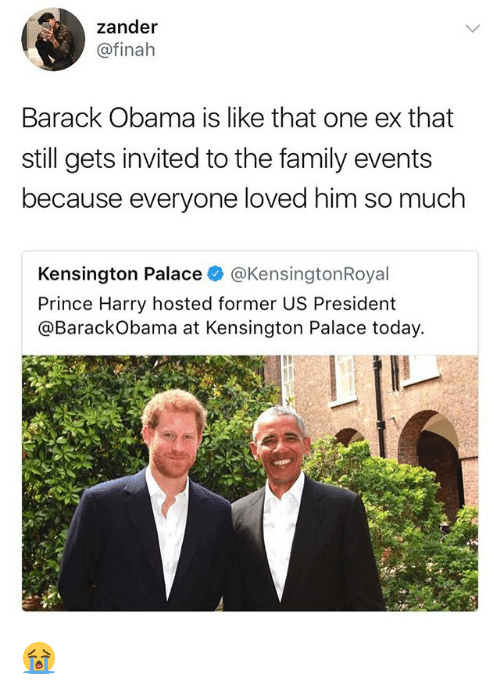 Family, Memes, and Obama: zander  @finah  Barack Obama is like that one ex that  still gets invited to the family events  be  cause everyone loved him so much  Kensington Palace @KensingtonRoyal  Prince Harry hosted former US President  @BarackObama at Kensington Palace today. 😭