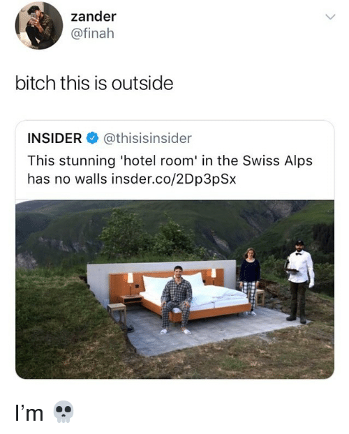 Bitch, Memes, and Hotel: zander  @finah  bitch this is outside  INSIDER@thisisinsider  This stunning 'hotel room' in the Swiss Alps  has no walls insder.co/2Dp3pSx I'm 💀
