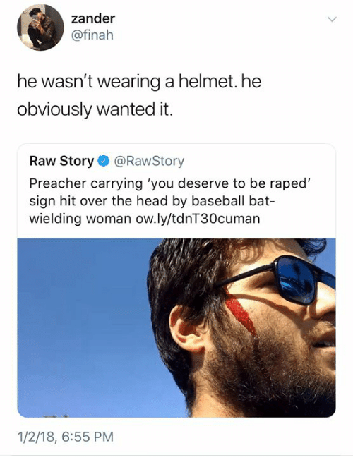 Baseball, Head, and Humans of Tumblr: zander  @finah  he wasn't wearing a helmet. he  obviously wanted it.  Raw Story@RawStory  Preacher carrying 'you deserve to be raped'  sign hit over the head by baseball bat-  wielding woman ow.ly/tdnT30cuman  1/2/18, 6:55 PM