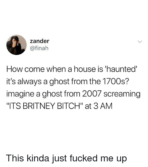 "Bitch, Funny, and Ghost: zander  @finah  How come when a house is 'haunted  it's always a ghost from the 1700s?  imagine a ghost from 2007 screaming  ""ITS BRITNEY BITCH"" at 3 AM This kinda just fucked me up"