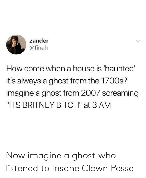 "Bitch, Ghost, and House: zander  @finah  How come when a house is 'haunted  it's always a ghost from the 1700s?  imagine a ghost from 2007 screaming  ""ITS BRITNEY BITCH"" at 3 AM Now imagine a ghost who listened to Insane Clown Posse"
