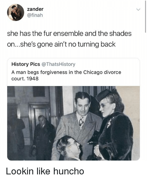 Chicago, Memes, and History: zander  @finah  she has the fur ensemble and the shades  on...s.he's gone ain't no turning back  History Pics @ThatsHistory  A man begs forgiveness in the Chicago divorce  court. 1948 Lookin like huncho