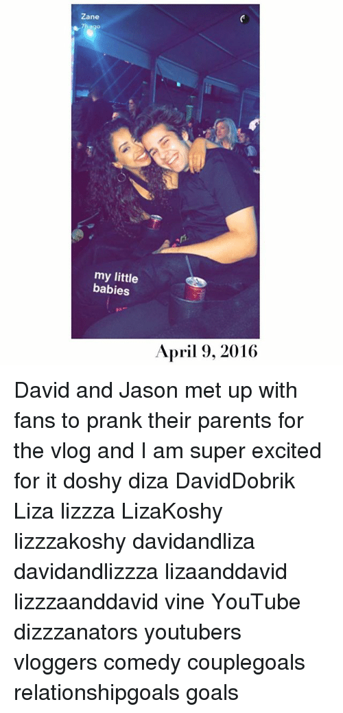 Goals, Memes, and Parents: Zane  fs  my little  babies  April 9, 2016 David and Jason met up with fans to prank their parents for the vlog and I am super excited for it doshy diza DavidDobrik Liza lizzza LizaKoshy lizzzakoshy davidandliza davidandlizzza lizaanddavid lizzzaanddavid vine YouTube dizzzanators youtubers vloggers comedy couplegoals relationshipgoals goals