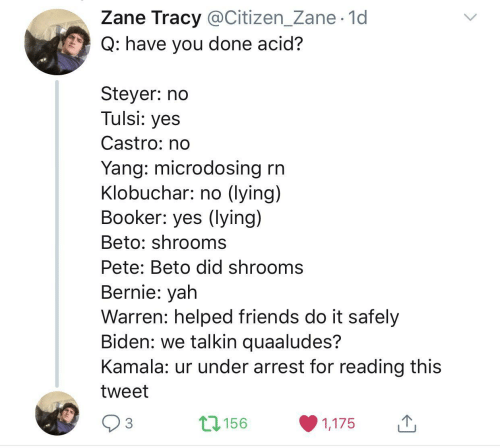 Friends, Yah, and Lying: Zane Tracy @Citizen_Zane· 1d  Q: have you done acid?  Steyer: no  Tulsi: yes  Castro: no  Yang: microdosing rn  Klobuchar: no (lying)  Booker: yes (lying)  Beto: shrooms  Pete: Beto did shrooms  Bernie: yah  Warren: helped friends do it safely  Biden: we talkin quaaludes?  Kamala: ur under arrest for reading this  tweet  17156  3  1,175  <>