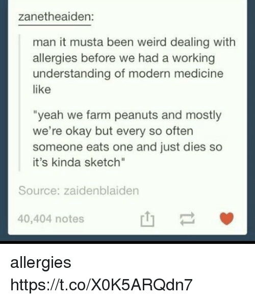 "Memes, Weird, and Yeah: zanetheaiden:  man it musta been weird dealing with  allergies before we had a working  understanding of modern medicine  like  ""yeah we farm peanuts and mostly  we're okay but every so often  someone eats one and just dies so  it's kinda sketch""  Source: zaidenblaiden  40,404 notes  山一 allergies https://t.co/X0K5ARQdn7"