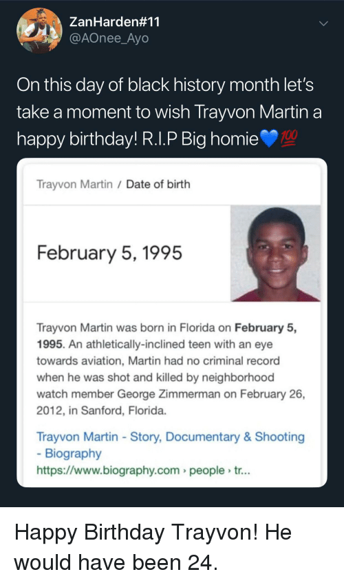 Anaconda, Birthday, and Black History Month: ZanHarden#11  @AOnee_Ayo  On this day of black history month let's  take a moment to wish Trayvon Martin a  nappy birthday! R.l.P Big homie  100  Trayvon Martin /Date of birth  February 5,1995  Trayvon Martin was born in Florida on February 5,  1995. An athletically-inclined teen with an eye  towards aviation, Martin had no criminal record  when he was shot and killed by neighborhood  watch member George Zimmerman on February 26,  2012, in Sanford, Florida  Trayvon Martin - Story, Documentary& Shooting  Biography  https://www.biography.com people tr... Happy Birthday Trayvon! He would have been 24.
