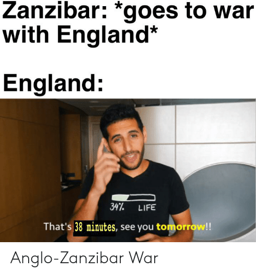 England, Life, and History: Zanzibar: *goes to war  with England*  England:  347 LIFE  That's 38 minutes, see you tomorrow!! Anglo-Zanzibar War