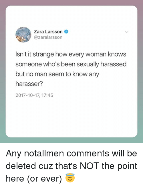 Memes, Zara, and Been: Zara Larsson  @zaralarsson  Isn't it strange how every woman knows  someone who's been sexually harassed  but no man seem to know any  harasser?  2017-10-17, 17:45 Any notallmen comments will be deleted cuz that's NOT the point here (or ever) 😇