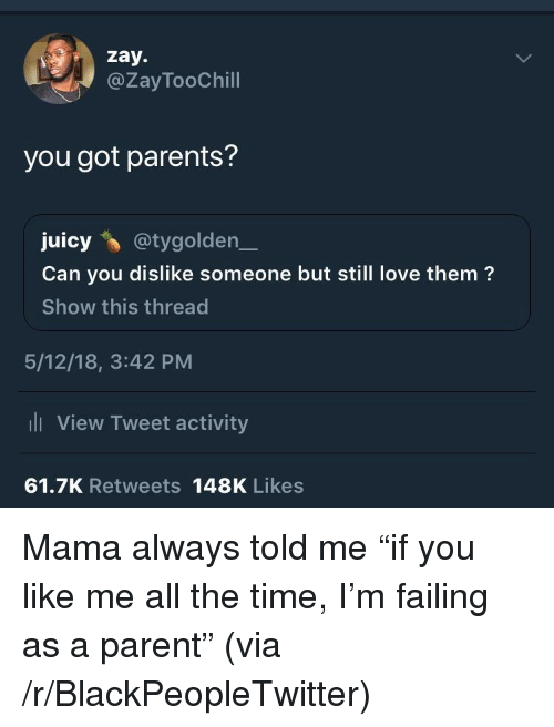 """Blackpeopletwitter, Love, and Parents: zay.  @ZayTooChill  you got parents?  juicy@tygolden_  Can you dislike someone but still love them?  Show this thread  5/12/18, 3:42 PM  l View Tweet activity  61.7K Retweets 148K Likes <p>Mama always told me """"if you like me all the time, I'm failing as a parent"""" (via /r/BlackPeopleTwitter)</p>"""