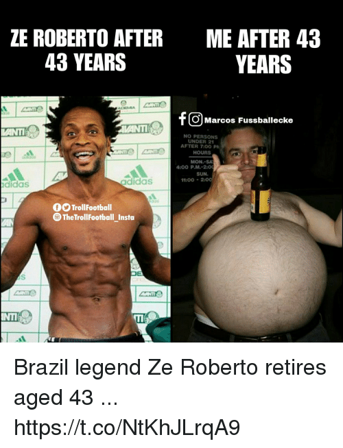 Adidas, Memes, and Brazil: ZE ROBERTO AFTER  43 YEARS  ME AFTER 43  YEARS  Cm  O Marcos Fussballecke  NO PERSONS  UNDER 21  HOURS  MON.-SA  SUN.  AFTER 7:00 P  :00 P.M.-2  11:00200  didas  adidas  TrollFootball  TheTrollFootball_Insto Brazil legend Ze Roberto retires aged 43 ... https://t.co/NtKhJLrqA9