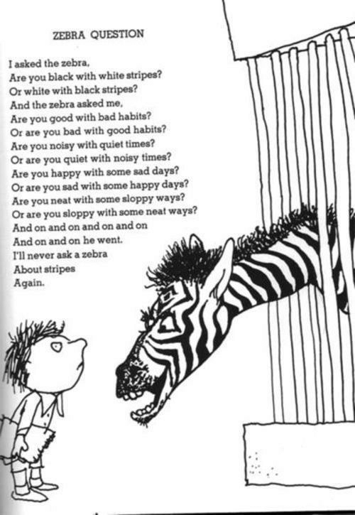 Bad, Black, and Good: ZEBRA QUESTION  I asked the zebra,  Are you black with white stripes?  Or white with black stripes?  And the zebra asked me  Are you good with bad habits?  Or are you bad with good habits?  Are you noisy with quiet times?  Or are you quiet with noisy times?  Are you happy with some sad days?  Or are you sad with some happy days?  Are you neat with some sloppy ways?  Or are you sloppy with some neat ways?  And on and on and on and on  And on and on he went.  I'll never ask a zebra  About stripes  Again.
