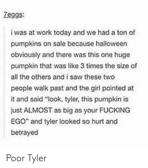 """Fucking, Halloween, and Saw: Zeggs:  i was at work today and we had a ton of  pumpkins on sale because halloween  obviously and there was this one huge  pumpkin that was like 3 times the size of  all the others and i saw these two  people walk past and the girl pointed at  it and said """"look, tyler, this pumpkin is  just ALMOST as big as your FUCKING  EGO"""" and tyler looked so hurt and  betrayed Poor Tyler"""