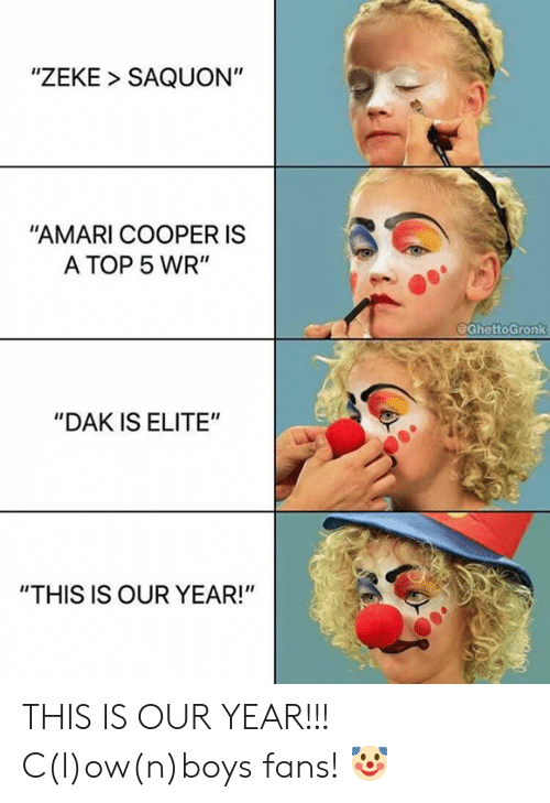 "Nfl, Boys, and Top: ""ZEKE SAQUON""  ""AMARI COOPER IS  A TOP 5 WR""  @GhettoGronk  ""DAK IS ELITE""  ""THIS IS OUR YEAR!"" THIS IS OUR YEAR!!! C(l)ow(n)boys fans! 🤡"