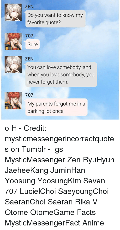 Anime, Facts, and Love: ZEN  Do you want to know my  favorite quote?  707  Sure  ZEN  You can love somebody, and  when you love somebody, you  never forget them  707  My parents forgot me in a  parking lot once o H - Credit: mysticmessengerincorrectquotes on Tumblr - ⠀ ταgs ‿➹⁀ MysticMessenger Zen RyuHyun JaeheeKang JuminHan Yoosung YoosungKim Seven 707 LucielChoi SaeyoungChoi SaeranChoi Saeran Rika V Otome OtomeGame Facts MysticMessengerFact Anime
