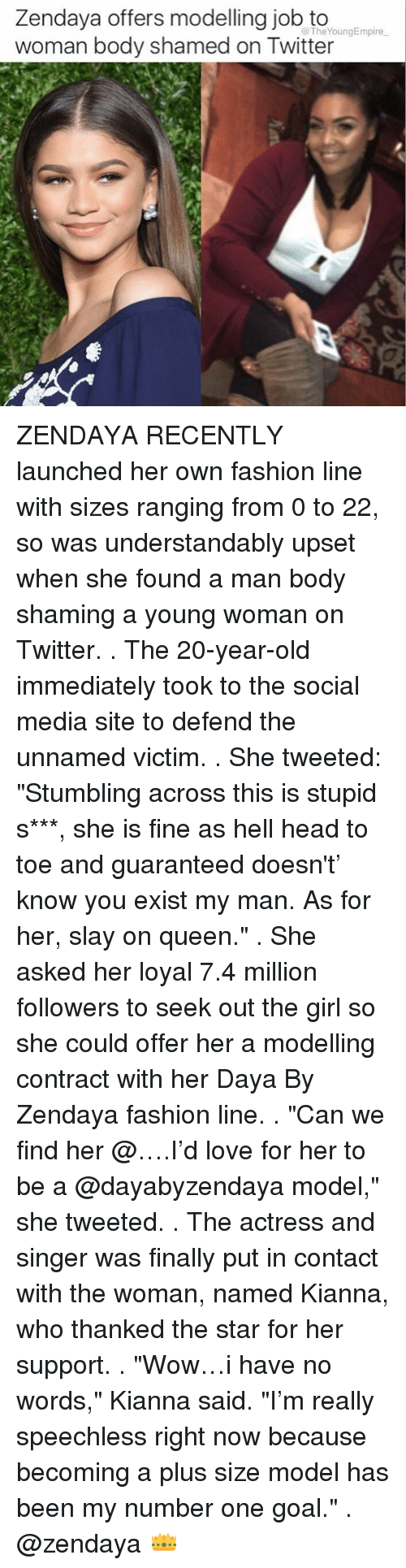 """Memes, Zendaya, and Daya: Zendaya offers modelling job to  @The YoungEmpire  woman body shamed on Twitter ZENDAYA RECENTLY launched her own fashion line with sizes ranging from 0 to 22, so was understandably upset when she found a man body shaming a young woman on Twitter. . The 20-year-old immediately took to the social media site to defend the unnamed victim. . She tweeted: """"Stumbling across this is stupid s***, she is fine as hell head to toe and guaranteed doesn't' know you exist my man. As for her, slay on queen."""" . She asked her loyal 7.4 million followers to seek out the girl so she could offer her a modelling contract with her Daya By Zendaya fashion line. . """"Can we find her @….I'd love for her to be a @dayabyzendaya model,"""" she tweeted. . The actress and singer was finally put in contact with the woman, named Kianna, who thanked the star for her support. . """"Wow…i have no words,"""" Kianna said. """"I'm really speechless right now because becoming a plus size model has been my number one goal."""" . @zendaya 👑"""