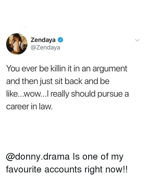 Be Like, Memes, and Wow: Zendaya  @Zendaya  You ever be killin it in an argument  and then just sit back and be  like...wow... really should pursue a  career in law. @donny.drama Is one of my favourite accounts right now!!