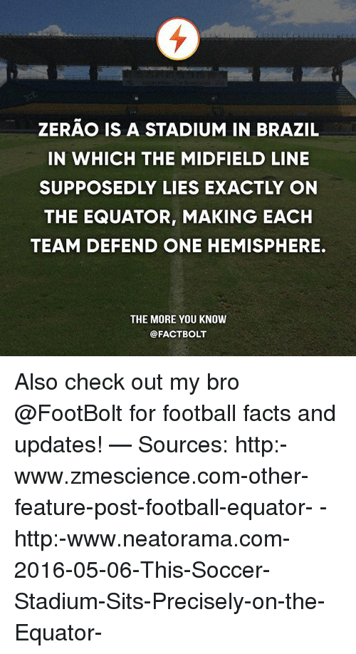 Facts, Football, and Memes: ZERAO IS A STADIUM IN BRAZIL  IN WHICH THE MIDFIELD LINE  SUPPOSEDLY LIES EXACTLY ON  THE EQUATOR, MAKING EACH  TEAM DEFEND ONE HEMISPHERE.  THE MORE YOU KNOW  @FACT BOLT Also check out my bro @FootBolt for football facts and updates! — Sources: http:-www.zmescience.com-other-feature-post-football-equator- - http:-www.neatorama.com-2016-05-06-This-Soccer-Stadium-Sits-Precisely-on-the-Equator-